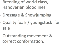 - Breeding of world class, Hanoverian bloodlines - Dressage & Showjumping - Quality foals / youngstock for sale - Outstanding movement & correct conformation.